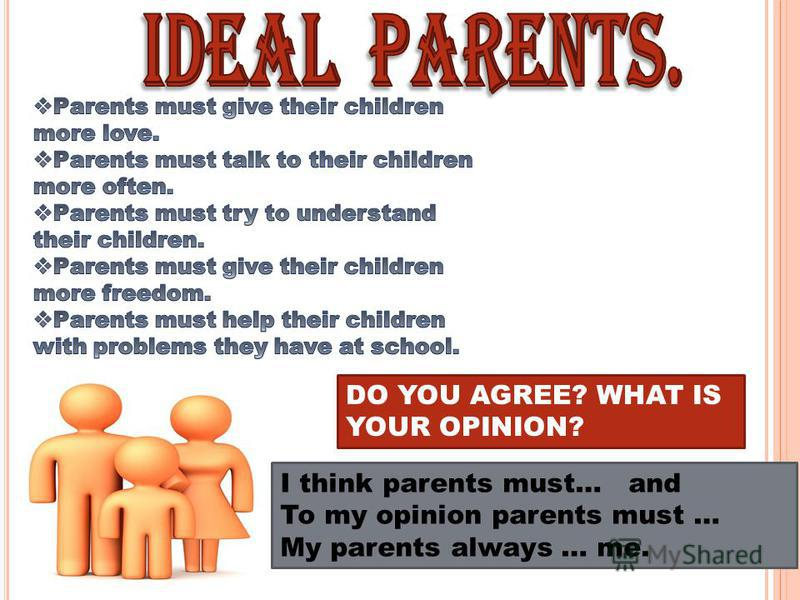 DO YOU AGREE? WHAT IS YOUR OPINION? I think parents must… and To my opinion parents must … My parents always … me.