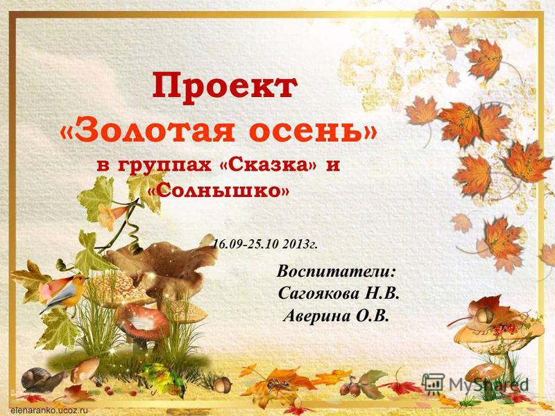 Воспитатели: Сагоякова Н.В. Аверина О.В. Проект «Золотая осень» в группах «Сказка» и «Солнышко» 16.09-25.10 2013 г.