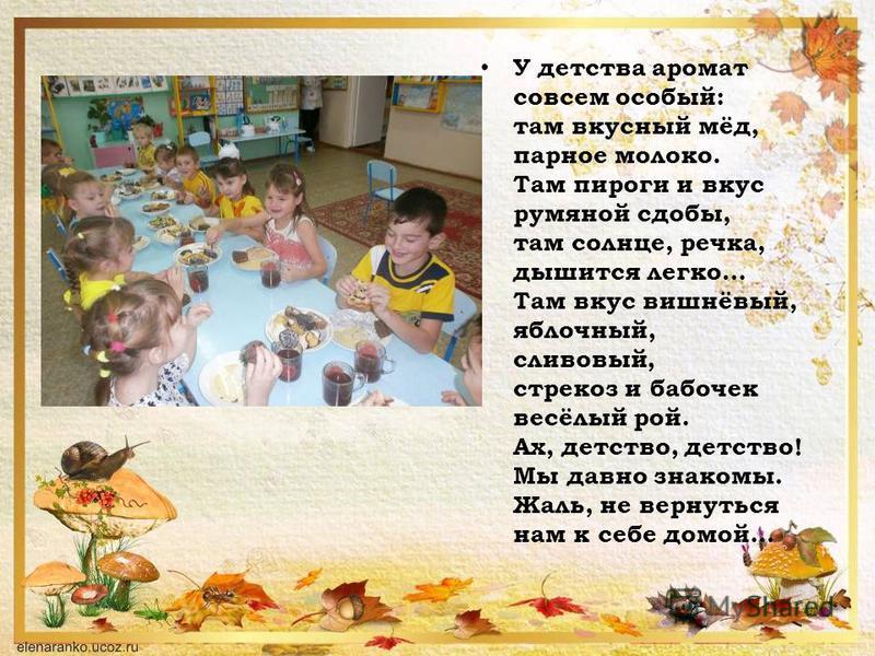У детства аромат совсем особый: там вкусный мёд, парное молоко. Там пироги и вкус румяной сдобы, там солнце, речка, дышится легко... Там вкус вишнёвый, яблочный, сливовый, стрекоз и бабочек весёлый рой. Ах, детство, детство! Мы давно знакомы. Жаль, н
