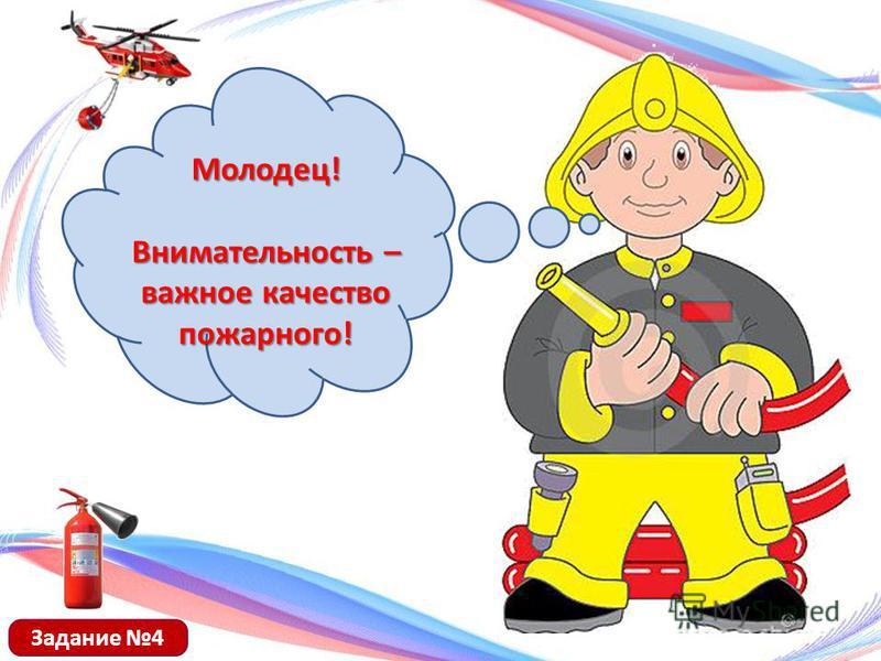 Молодец! Внимательность – важное качество пожарного! Задание 4