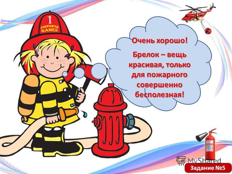 Очень хорошо! Брелок – вещь красивая, только для пожарного совершенно бесполезная! Задание 5