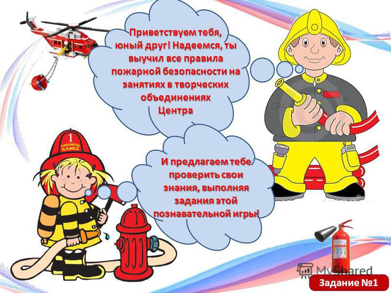 Приветствуем тебя, юный друг! Надеемся, ты выучил все правила пожарной безопасности на занятиях в творческих объединениях Центра И предлагаем тебе проверить свои знания, выполняя задания этой познавательной игры! Задание 1