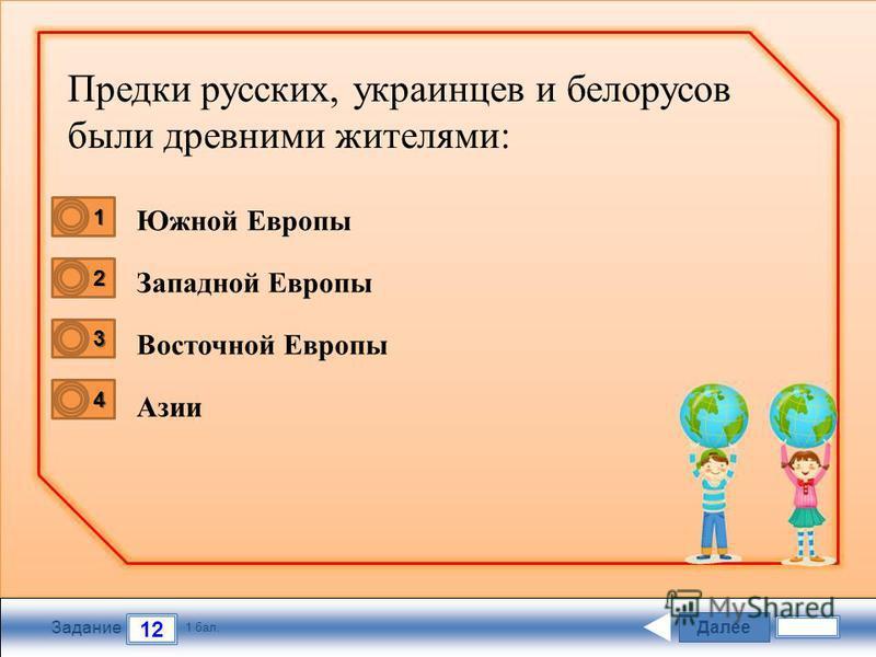 Далее 12 Задание 1 бал. 1111 2222 3333 4444 Предки русских, украинцев и белорусов были древними жителями: Южной Европы Западной Европы Восточной Европы Азии