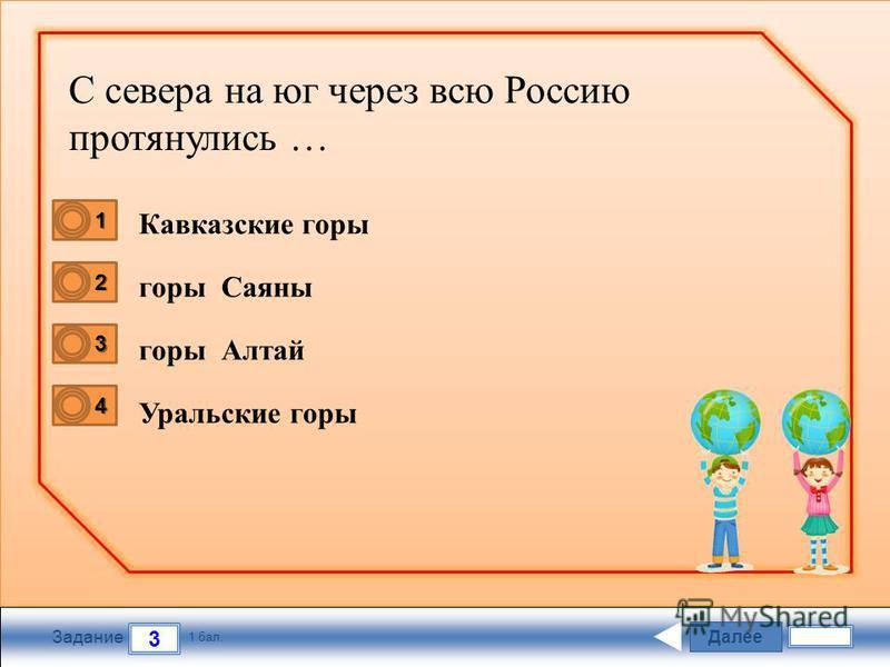 Далее 3 Задание 1 бал. 1111 2222 3333 4444 Кавказские горы горы Саяны горы Алтай Уральские горы С севера на юг через всю Россию протянулись …