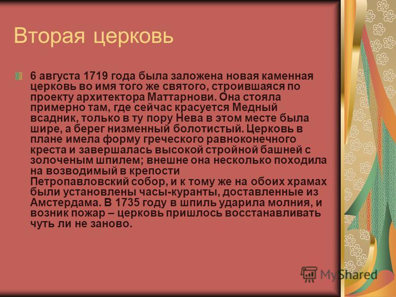 Вторая церковь 6 августа 1719 года была заложена новая каменная церковь во имя того же святого, строившаяся по проекту архитектора Маттарнови. Она стояла примерно там, где сейчас красуется Медный всадник, только в ту пору Нева в этом месте была шире,