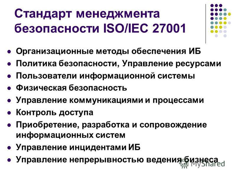 Стандарт менеджмента безопасности ISO/IEC 27001 Организационные методы обеспечения ИБ Политика безопасности, Управление ресурсами Пользователи информационной системы Физическая безопасность Управление коммуникациями и процессами Контроль доступа Прио