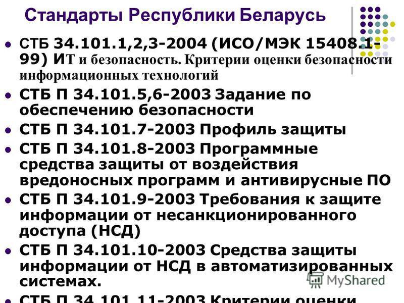 Стандарты Республики Беларусь СТБ 34.101.1,2,3-2004 (ИСО/МЭК 15408.1- 99) И Т и безопасность. Критерии оценки безопасности информационных технологий СТБ П 34.101.5,6-2003 Задание по обеспечению безопасности СТБ П 34.101.7-2003 Профиль защиты СТБ П 34