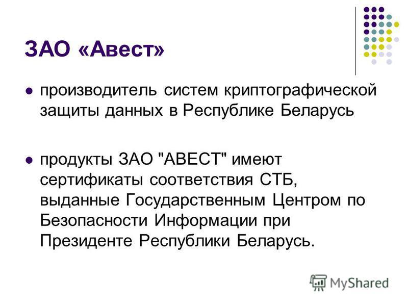 ЗАО «Авест» производитель систем криптографической защиты данных в Республике Беларусь продукты ЗАО АВЕСТ имеют сертификаты соответствия СТБ, выданные Государственным Центром по Безопасности Информации при Президенте Республики Беларусь.