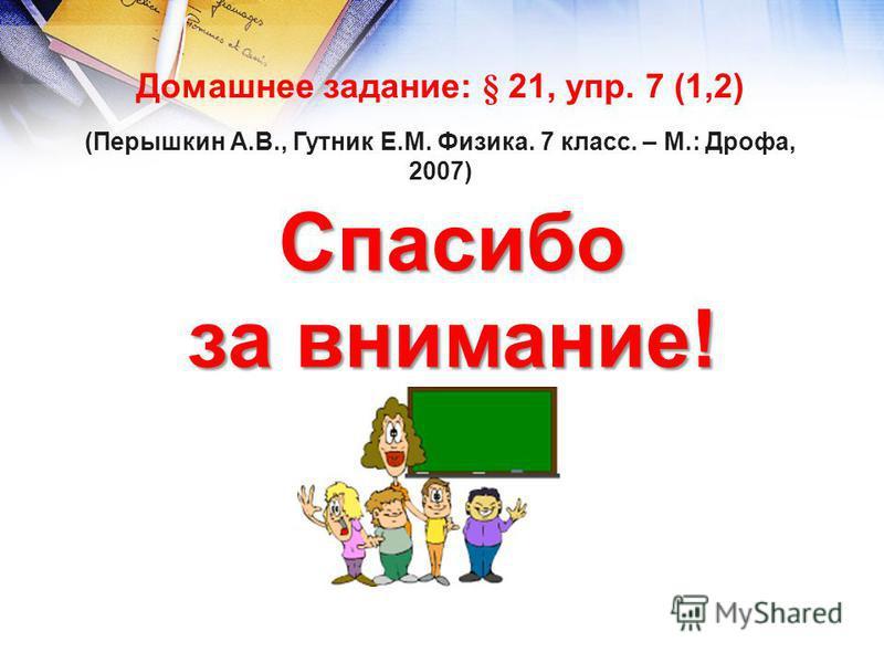 Домашнее задание: § 21, упр. 7 (1,2) (Перышкин А.В., Гутник Е.М. Физика. 7 класс. – М.: Дрофа, 2007) Спасибо за внимание!
