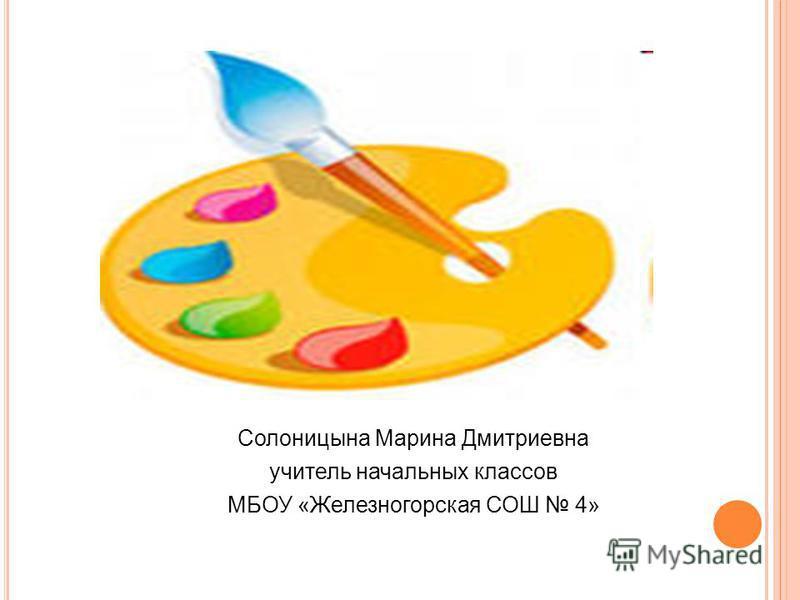 Солоницына Марина Дмитриевна учитель начальных классов МБОУ «Железногорская СОШ 4»