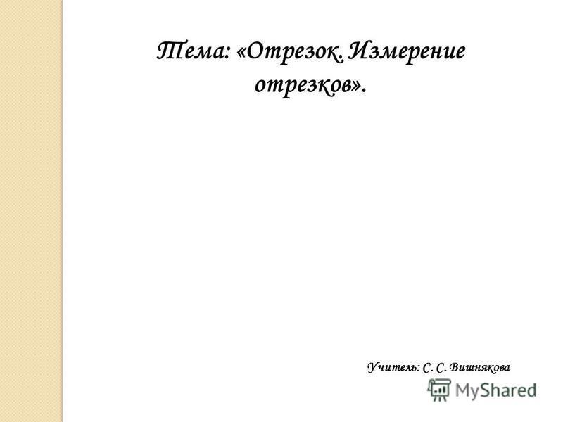 Тема: «Отрезок. Измерение отрезков». Учитель: С. С. Вишнякова