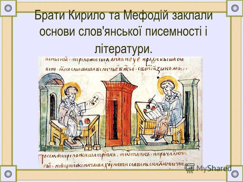 Брати Кирило та Мефодій заклали основи слов'янської писемності і літератури.
