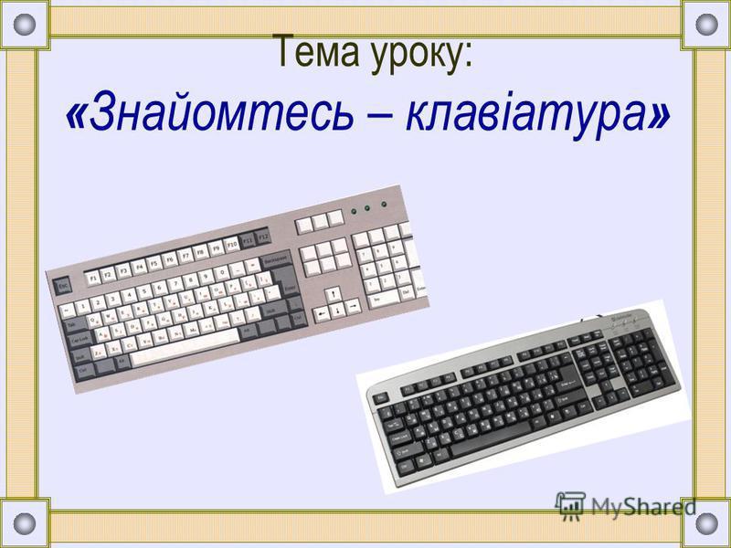 Тема уроку: « Знайомтесь – клавіатура »