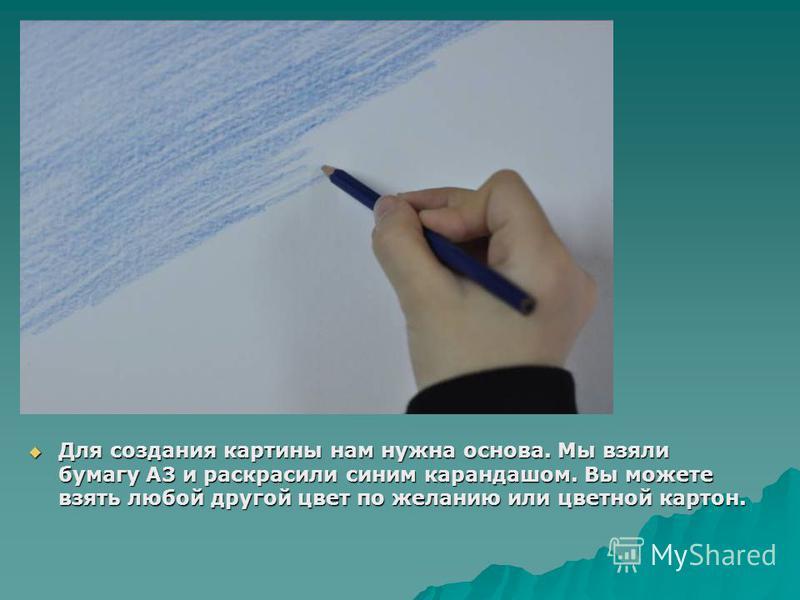 Для создания картины нам нужна основа. Мы взяли бумагу А3 и раскрасили синим карандашом. Вы можете взять любой другой цвет по желанию или цветной картон. Для создания картины нам нужна основа. Мы взяли бумагу А3 и раскрасили синим карандашом. Вы може