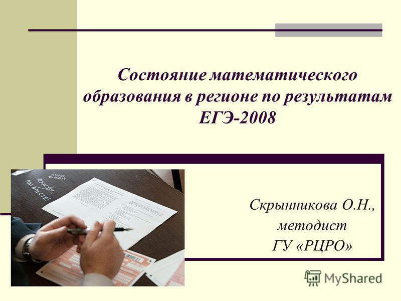 Состояние математического образования в регионе по результатам ЕГЭ-2008 Скрынникова О.Н., методист ГУ «РЦРО»