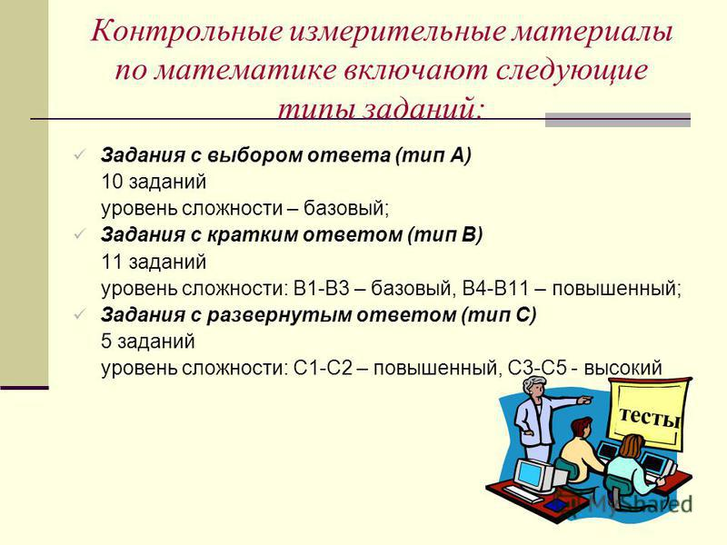Контрольные измерительные материалы по математике включают следующие типы заданий: Задания с выбором ответа (тип А) 10 заданий уровень сложности – базовый; Задания с кратким ответом (тип В) 11 заданий уровень сложности: В1-В3 – базовый, В4-В11 – повы