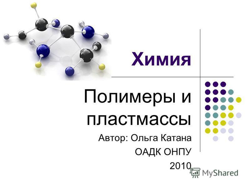 Химия Полимеры и пластмассы Автор: Ольга Катана ОАДК ОНПУ 2010