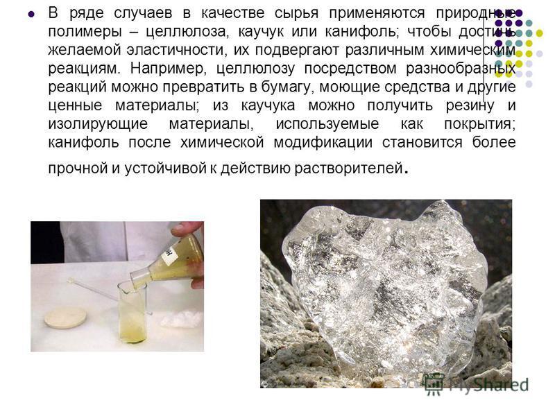 В ряде случаев в качестве сырья применяются природные полимеры – целлюлоза, каучук или канифоль; чтобы достичь желаемой эластичности, их подвергают различным химическим реакциям. Например, целлюлозу посредством разнообразных реакций можно превратить
