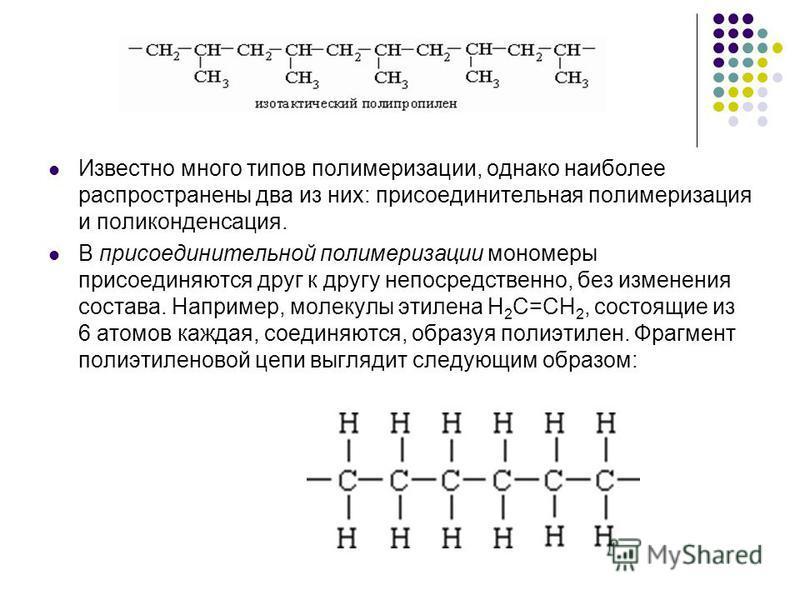 Известно много типов полимеризации, однако наиболее распространены два из них: присоединительная полимеризация и поликонденсация. В присоединительной полимеризации мономеры присоединяются друг к другу непосредственно, без изменения состава. Например,