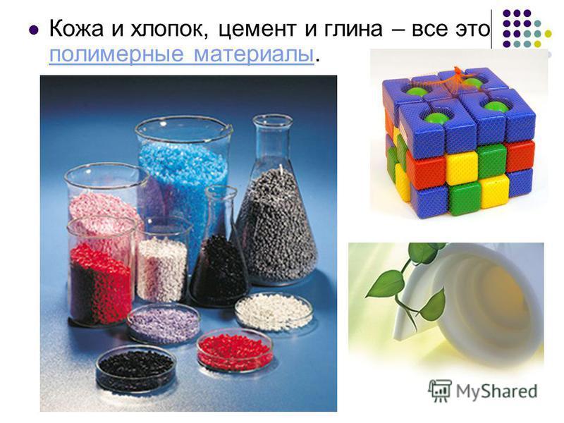 Кожа и хлопок, цемент и глина – все это полимерные материалы. полимерные материалы