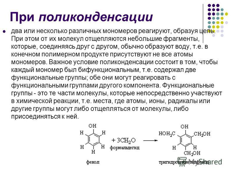 При поликонденсации два или несколько различных мономеров реагируют, образуя цепь. При этом от их молекул отщепляются небольшие фрагменты, которые, соединяясь друг с другом, обычно образуют воду, т.е. в конечном полимерном продукте присутствуют не вс