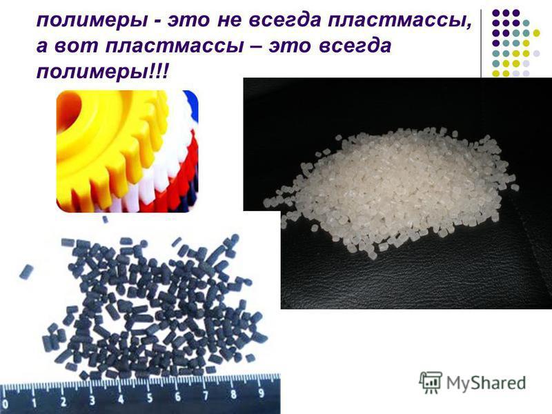 полимеры - это не всегда пластмассы, а вот пластмассы – это всегда полимеры!!!