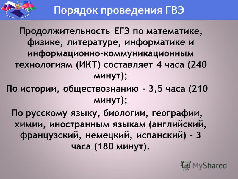 Продолжительность ЕГЭ по математике, физике, литературе, информатике и информационно-коммуникационным технологиям (ИКТ) составляет 4 часа (240 минут); По истории, обществознанию – 3,5 часа (210 минут); По русскому языку, биологии, географии, химии, и