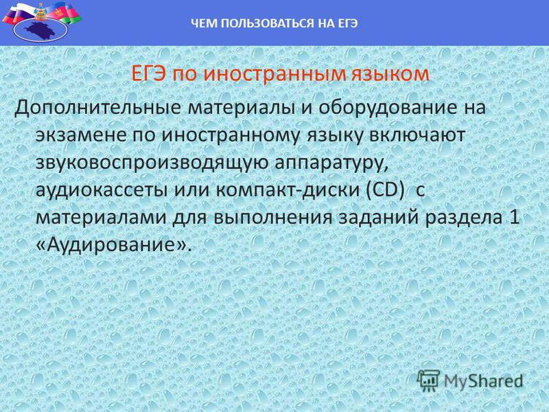 ЕГЭ по иностранным языком Дополнительные материалы и оборудование на экзамене по иностранному языку включают звуковоспроизводящую аппаратуру, аудиокассеты или компакт-диски (CD) с материалами для выполнения заданий раздела 1 «Аудирование». ЧЕМ ПОЛЬЗО