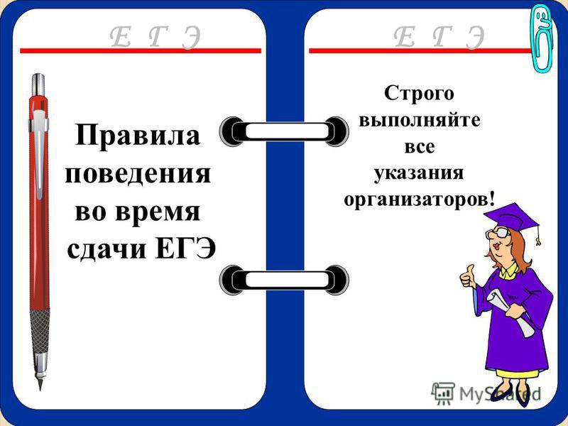 Правила поведения во время сдачи ЕГЭ Строго выполняйте все указания организаторов! Е Г Э
