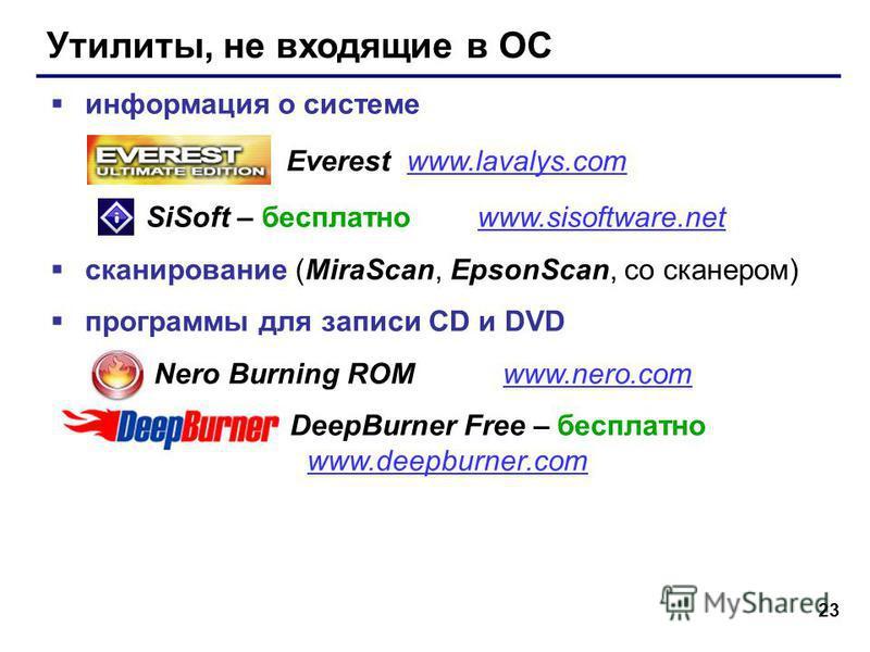 23 Утилиты, не входящие в ОС информация о системе Everest www.lavalys.comwww.lavalys.com SiSoft – бесплатно www.sisoftware.netwww.sisoftware.net сканирование (MiraScan, EpsonScan, со сканером) программы для записи CD и DVD Nero Burning ROM www.nero.c