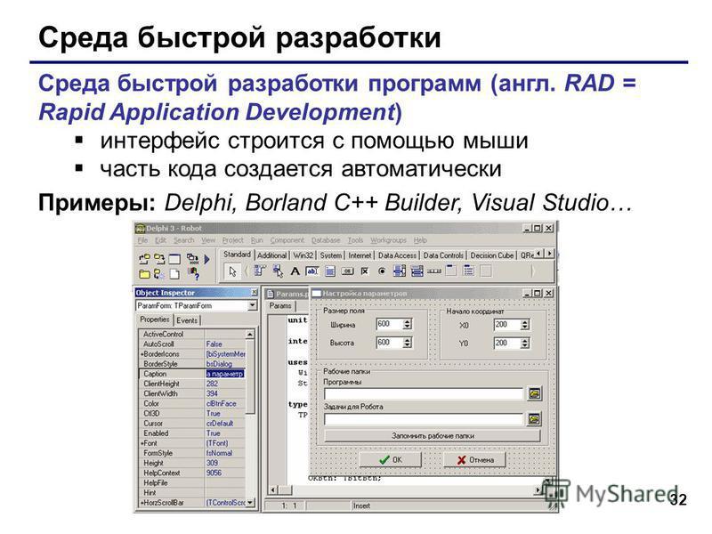 32 Среда быстрой разработки Среда быстрой разработки программ (англ. RAD = Rapid Application Development) интерфейс строится с помощью мыши часть кода создается автоматически Примеры: Delphi, Borland C++ Builder, Visual Studio…