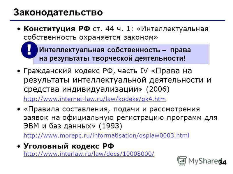 34 Законодательство Конституция РФ ст. 44 ч. 1: «Интеллектуальная собственность охраняется законом» Гражданский кодекс РФ, часть IV « Права на результаты интеллектуальной деятельности и средства индивидуализации » (2006) http://www.internet-law.ru/la