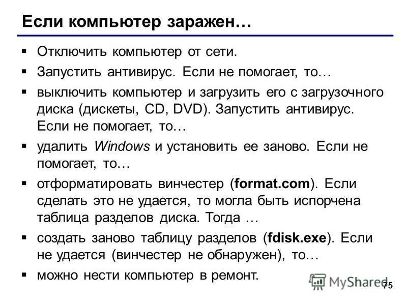75 Если компьютер заражен… Отключить компьютер от сети. Запустить антивирус. Если не помогает, то… выключить компьютер и загрузить его с загрузочного диска (дискеты, CD, DVD). Запустить антивирус. Если не помогает, то… удалить Windows и установить ее