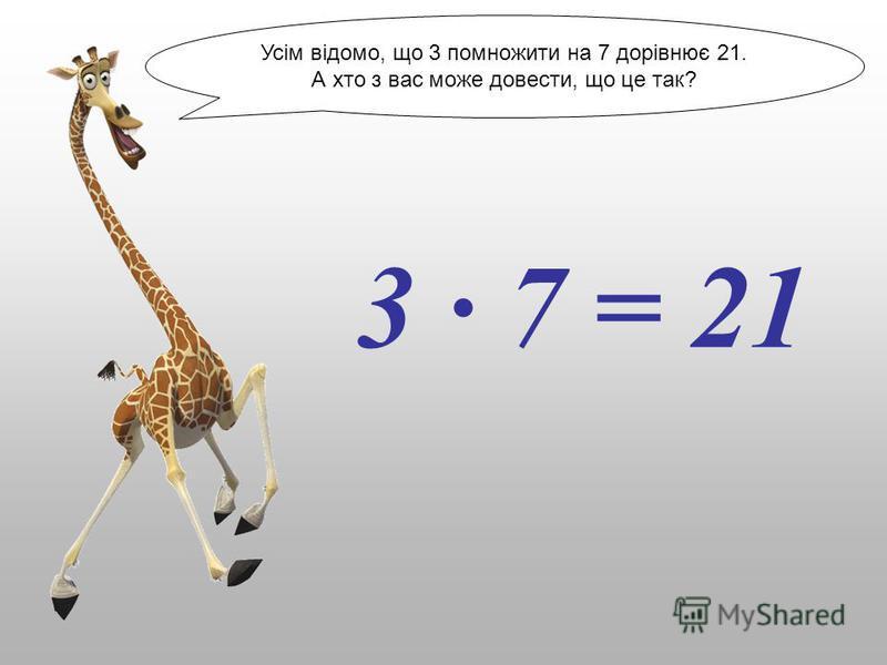 Усім відомо, що 3 помножити на 7 дорівнює 21. А хто з вас може довести, що це так? 3 · 7 = 21