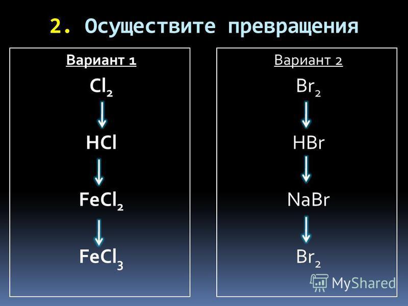2. Осуществите превращения Вариант 1 Cl 2 HCl FeCl 2 FeCl 3 Вариант 2 Br 2 HBr NaBr Br 2