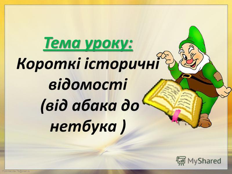 FokinaLida.75@mail.ru Тема уроку: Тема уроку: Короткі історичні відомості (від абака до нетбука )