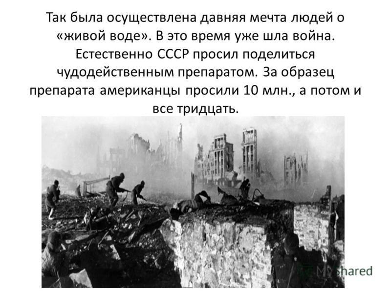 Так была осуществлена давняя мечта людей о «живой воде». В это время уже шла война. Естественно СССР просил поделиться чудодейственным препаратом. За образец препарата американцы просили 10 млн., а потом и все тридцать.