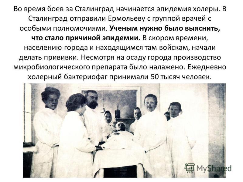 Во время боев за Сталинград начинается эпидемия холеры. В Сталинград отправили Ермольеву с группой врачей с особыми полномочиями. Ученым нужно было выяснить, что стало причиной эпидемии. В скором времени, населению города и находящимся там войскам, н