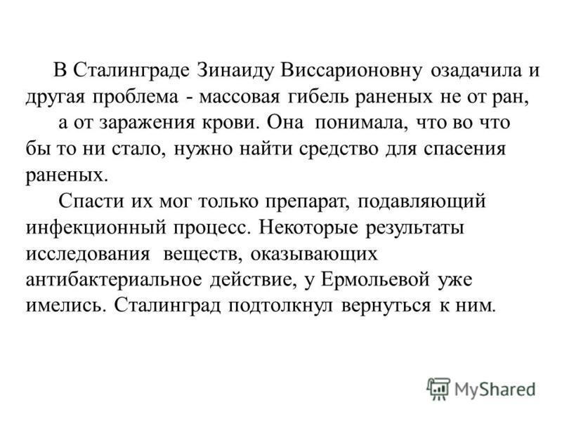 В Сталинграде Зинаиду Виссарионовну озадачила и другая проблема - массовая гибель раненых не от ран, а от заражения крови. Она понимала, что во что бы то ни стало, нужно найти средство для спасения раненых. Спасти их мог только препарат, подавляющий
