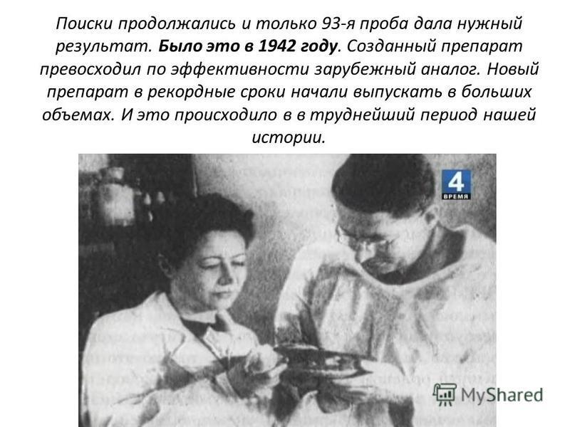 Поиски продолжались и только 93-я проба дала нужный результат. Было это в 1942 году. Созданный препарат превосходил по эффективности зарубежный аналог. Новый препарат в рекордные сроки начали выпускать в больших объемах. И это происходило в в трудней