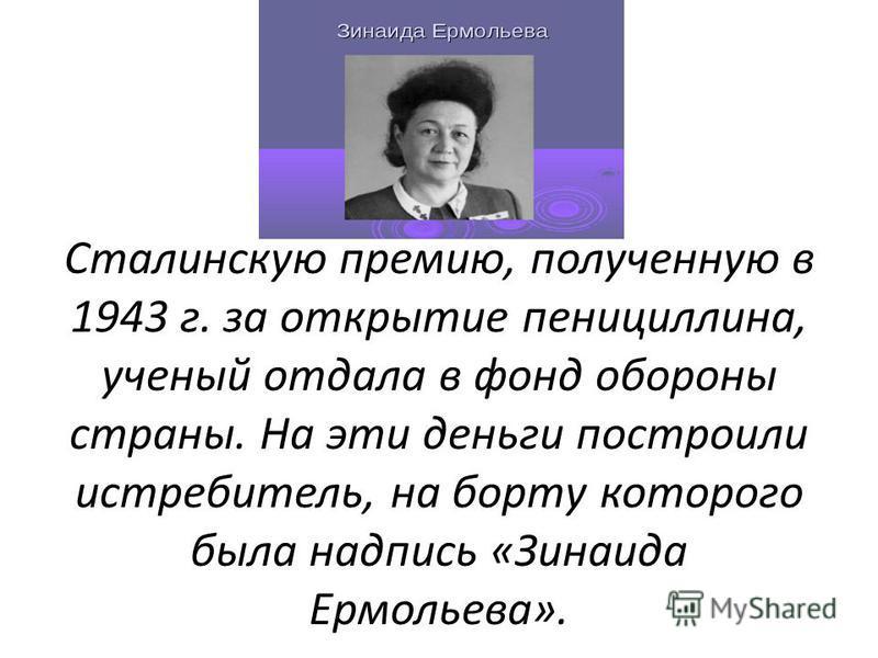Сталинскую премию, полученную в 1943 г. за открытие пенициллина, ученый отдала в фонд обороны страны. На эти деньги построили истребитель, на борту которого была надпись «Зинаида Ермольева».