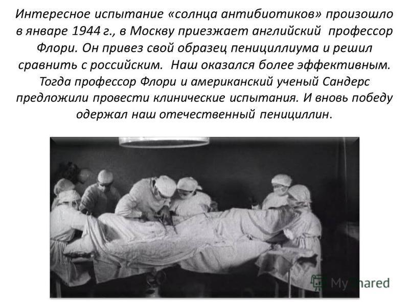 Интересное испытание «солнца антибиотиков» произошло в январе 1944 г., в Москву приезжает английский профессор Флори. Он привез свой образец пенициллиума и решил сравнить с российским. Наш оказался более эффективным. Тогда профессор Флори и американс