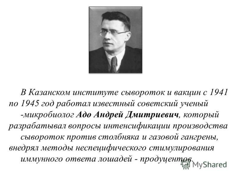 В Казанском институте сывороток и вакцин с 1941 по 1945 год работал известный советский ученый -микробиолог Адо Андрей Дмитриевич, который разрабатывал вопросы интенсификации производства сывороток против столбняка и газовой гангрены, внедрял методы