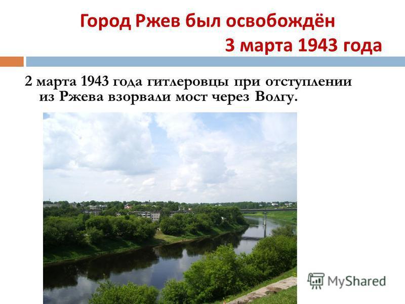 Город Ржев был освобождён 3 марта 1943 года 2 марта 1943 года гитлеровцы при отступлении из Ржева взорвали мост через Волгу.