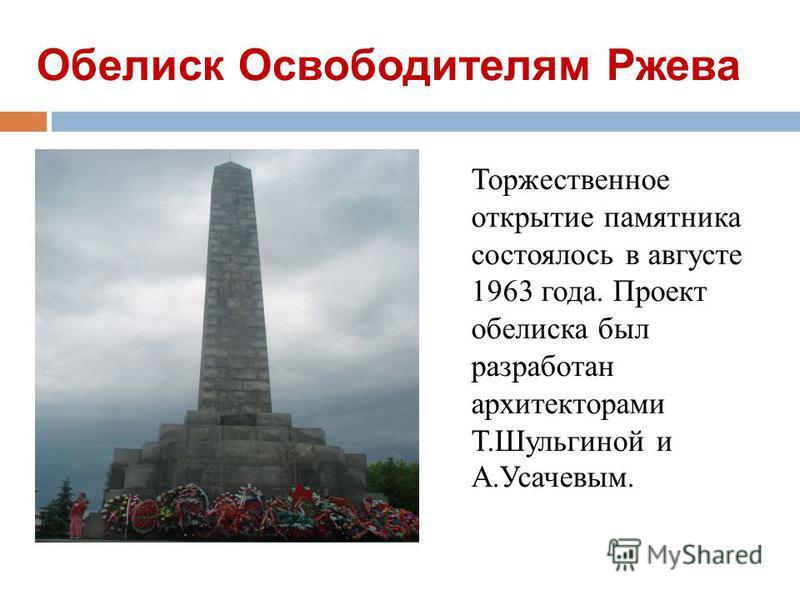 Обелиск Освободителям Ржева Торжественное открытие памятника состоялось в августе 1963 года. Проект обелиска был разработан архитекторами Т.Шульгиной и А.Усачевым.