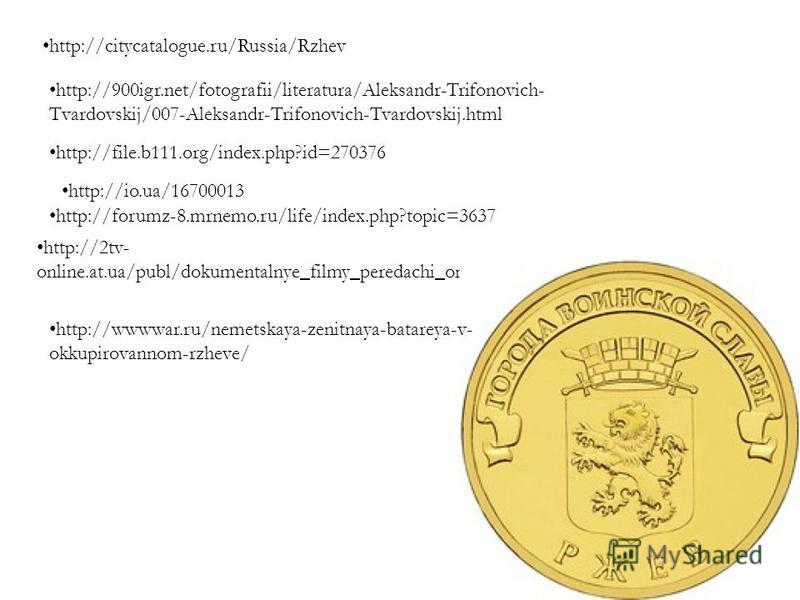 http://citycatalogue.ru/Russia/Rzhev http://900igr.net/fotografii/literatura/Aleksandr-Trifonovich- Tvardovskij/007-Aleksandr-Trifonovich-Tvardovskij.html http://file.b111.org/index.php?id=270376 http://io.ua/16700013 http://forumz-8.mrnemo.ru/life/i