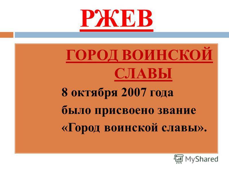 РЖЕВ ГОРОД ВОИНСКОЙ СЛАВЫ 8 октября 2007 года было присвоено звание «Город воинской славы».