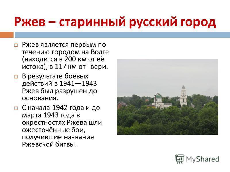 Ржев – старинный русский город Ржев является первым по течению городом на Волге ( находится в 200 км от её истока ), в 117 км от Твери. В результате боевых действий в 19411943 Ржев был разрушен до основания. С начала 1942 года и до марта 1943 года в