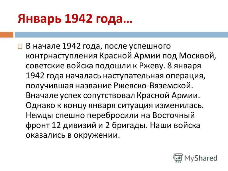 Январь 1942 года … В начале 1942 года, после успешного контрнаступления Красной Армии под Москвой, советские войска подошли к Ржеву. 8 января 1942 года началась наступательная операция, получившая название Ржевско - Вяземской. Вначале успех сопутство