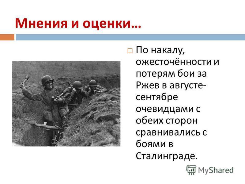 Мнения и оценки … По накалу, ожесточённости и потерям бои за Ржев в августе - сентябре очевидцами с обеих сторон сравнивались с боями в Сталинграде.